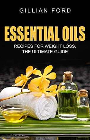 ESSENTIAL OILS: Recipes for Weight Loss: The Ultimate Guide