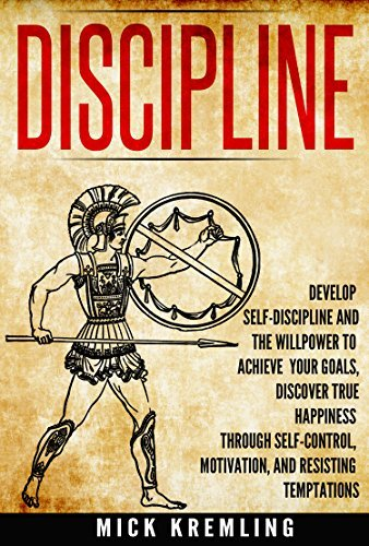 DISCIPLINE: Develop Self-Discipline And The Willpower to Achieve Your Goals, Discover True Happiness Through Self-Control, Motivation, And Resisting Temptations