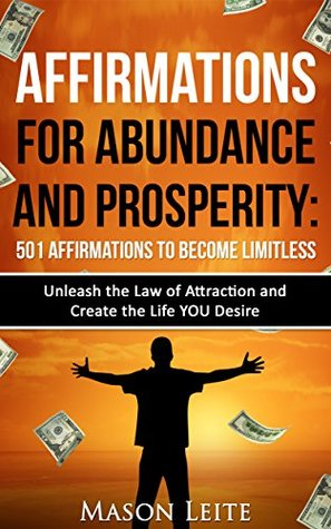 Affirmations for Abundance and Prosperity- 501 Affirmations to Become LIMITLESS Unleash the Law of Attraction and Create the Life you Desire