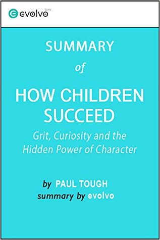 How Children Succeed: Summary of the Key Ideas - Original Book by Paul Tough: Grit, Curiosity and the Hidden Power of Character