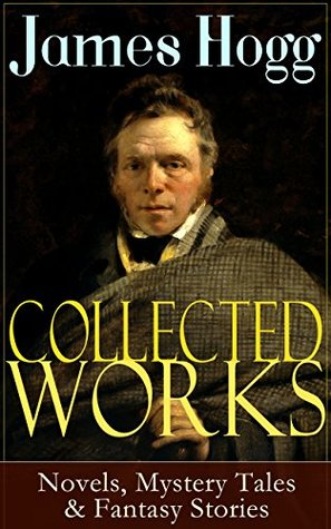 Collected Works of James Hogg: Novels, Scottish Mystery Tales & Fantasy Stories: Scottish Classics: The Private Memoirs and Confessions of a Justified ... The Shepherd's Calendar and Other Tales