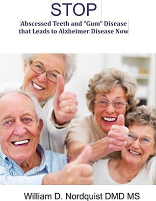 "Stop Painful Abscessed Teeth and ""Gum"" Disease that Leads to Alzheimer's Disease Now: A guide to understand, prevent and begin to reverse memory problems ... Diseases: Prevention and Reversal Book 1)"