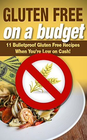 Gluten Free on a Budget: 11 Bulletproof Gluten Free Recipes When You're Low on Cash!