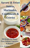 Savory & Sweet Sauces, Marinades, Condiments & Gravies: 500 Recipes for Meats, Pasta, Seafood, Vegetables & Desserts!