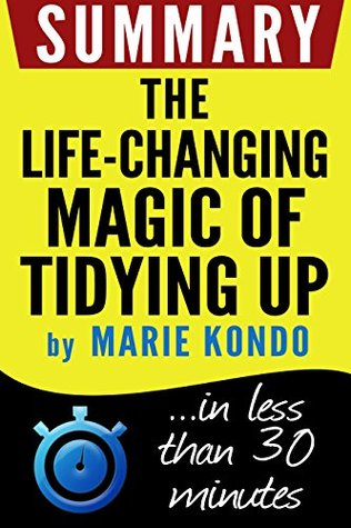 Summary: The Life-Changing Magic of Tidying Up: The Japanese Art of Decluttering and Organizing: in less than 30 minutes