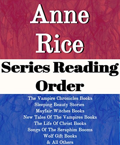 ANNE RICE: SERIES READING ORDER: THE VAMPIRE CHRONICLES BOOKS, SLEEPING BEAUTY STORIES, MAYFAIR WITCHES BOOKS, NEW TALES OF THE VAMPIRES BOOKS, THE LIFE OF CHRIST, WOLF GIFT BY ANNE RICE