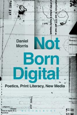 Not Born Digital: Poetics, Print Literacy, New Media