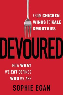 Devoured: From Chicken Wings to Kale Smoothies--How What We Eat Defines Who We Are