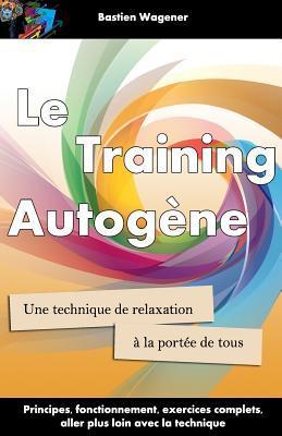 Le Training Autogene: Une Technique de Relaxation a la Portee de Tous por Bastien Wagener