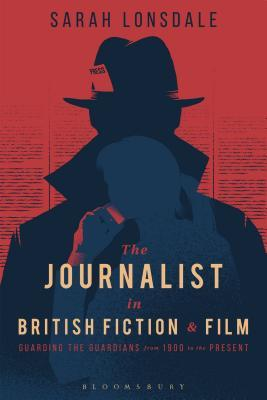 The Journalist in British Fiction and Film: Guarding the Guardians from 1900 to the Present