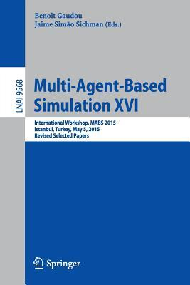 Multi-Agent Based Simulation XVI: International Workshop, Mabs 2015, Istanbul, Turkey, May 5, 2015, Revised Selected Papers
