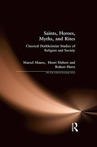 Saints, Heroes, Myths, and Rites: Classical Durkheimian Studies of Religion and Society (The Yale Cultural Sociology Series)