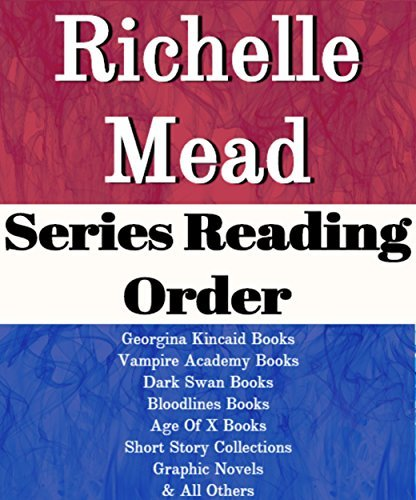 LIST SERIES: RICHELLE MEAD: SERIES READING ORDER: GEORGINA KINCAID BOOKS, VAMPIRE ACADEMY BOOKS, DARK SWAN BOOKS, BLOODLINES BOOKS, AGE OF X BOOKS, VAMPIRE ACADEMY GRAPHIC NOVEL BY RICHELLE MEAD
