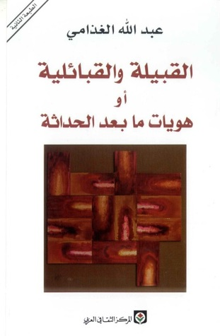 القبيلة والقبائلية أو هويات ما بعد الحداثة by عبد الله الغذامي