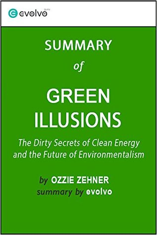 Green Illusions: Summary of the Key Ideas - Original Book by Ozzie Zehner: The Dirty Secrets of Clean Energy and the Future of Environmentalism