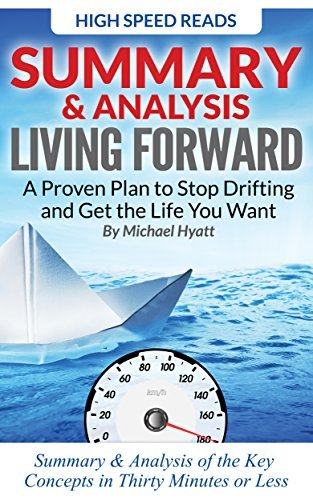 Summary & Analysis: Living Forward A Proven Plan to Stop Drifting and Get the Life You Want By Michael Hyatt
