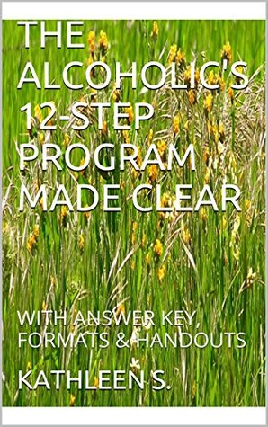 THE ALCOHOLIC'S 12-STEP PROGRAM MADE CLEAR: WITH ANSWER KEY, FORMATS & HANDOUTS