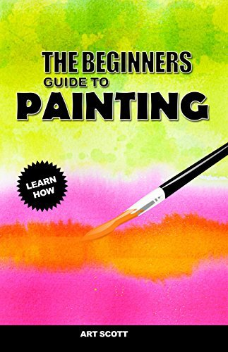 The Beginners Guide To Painting: An Introduction To Watercolor, Oil and Acrylic Painting