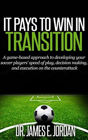 It Pays to Win in Transition: A Game-based Approach to Developing Your Soccer Players' Speed of Play, Decision-making, and Execution on the Counterattack (Game-based Soccer Book 3)