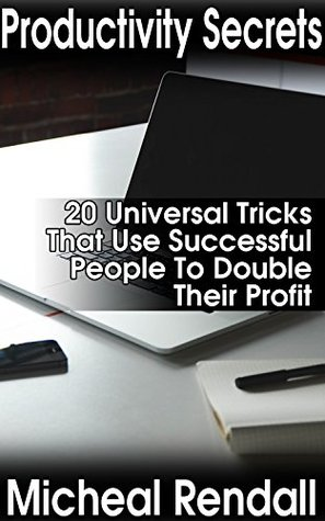 Productivity Secrets: 20 Universal Tricks That Use Successful People To Double Their Profit: (Work Smarter Not Harder, Productivity, Time Management) (Time Management For Dummies Book 1)