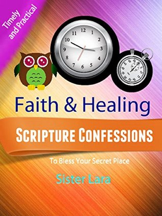 Faith and Healing Scripture Confessions For Your Secret Place 258 Page Ebook: Helping You Grow in the Secret Place With Christ