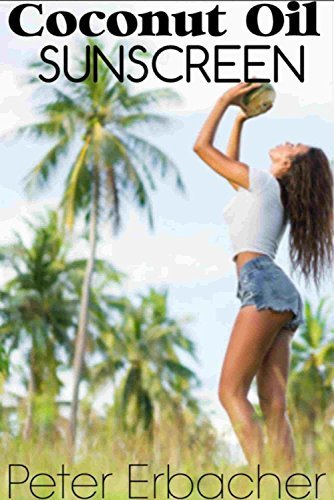 Coconut Oil Sunscreen: How To Make (Amazing Coconut Oil Book 1)