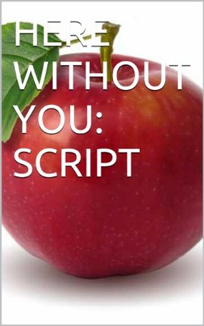 HERE WITHOUT YOU: SCRIPT