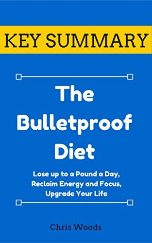 [KEY SUMMARY] The Bulletproof Diet: Lose up to a Pound a Day, Reclaim Energy and Focus, Upgrade Your Life (Top Rated 30-min Series)