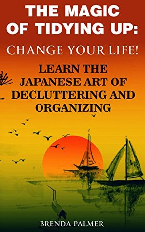 The Magic of Tidying Up: Change Your life! Learn The Japanese Art of Decluttering and Organizing