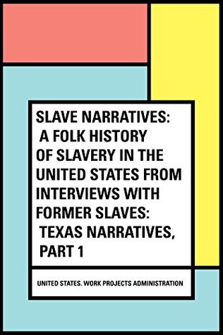 Slave Narratives: a Folk History of Slavery in the United States From Interviews with Former Slaves: Texas Narratives, Part 1
