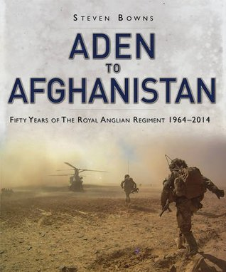 Aden to Afghanistan: Fifty Years of The Royal Anglian Regiment 1964-2014