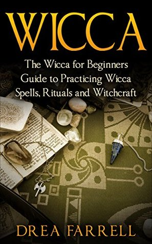 Wicca: The Wicca for Beginners Guide to Practicing Wicca Spells, Rituals and Witchcraft