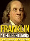 Franklin: A Life of Brilliance (The True Story of Benjamin Franklin) (A Concise Historical Biography)