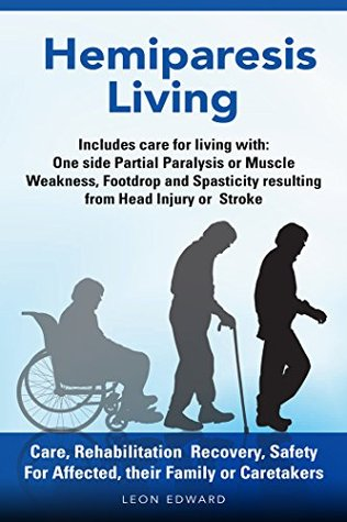 Hemiparesis Living Care, Rehabilitation Recovery, Safety: Includes Care for living with : One Side Partial Paralysis or Muscle Weakness, Footdrop or Spasticity resulting from Head Injury or Stroke