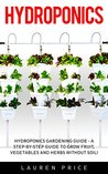 Hydroponics for Beginners: Hydroponics Gardening Guide - A Step-By-Step Guide To Grow Fruit, Vegetables And Herbs Without Soil! (Aquaponics, Urban Gardening)
