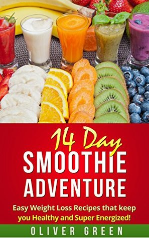 Smoothies: Smoothie weight loss recipes:14 Day Smoothie Adventure Fast And Easy Weight Loss Recipes that Keep You Healthy and Super Energized!