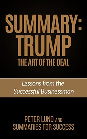 Summary Trump: The Art of the Deal- Summary and Key Points-Lessons from the Successful Businessman (Summaries for Success Book 2)