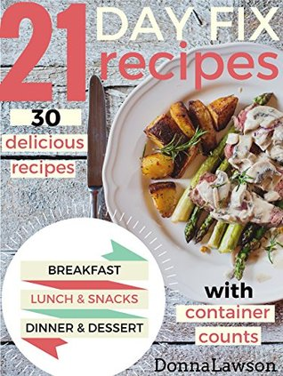 21 DAY FIX: 30 delicious recipes WITH CONTAINER COUNTS for Breakfast - Lunch - Snacks - Dinner - Dessert - Smoothies (21 Day Fix Cookbook, 21 Day Fix Recipes, 21 Day Fix)