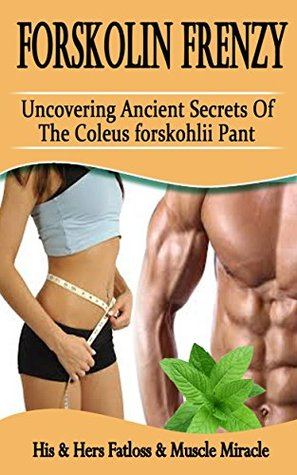 Forskolin Frenzy: Uncovering Ancient Secrets Of The Coleus Forskohlii Plant: His & Hers Fatloss & Muscle Miracle