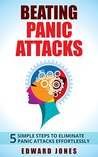 Panic Attacks: Beating Panic Attacks - 5 Simple Steps To Eliminate Panic Attacks Effortlessly (Anxiety, Panic Attacks, Panic Disorder, Self Help Book 1)