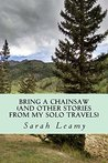 Bring A Chainsaw: (And Other Stories From My Solo Travels)