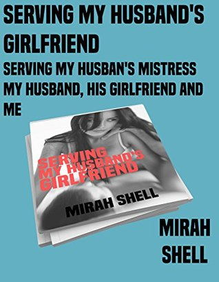 Serving My Husband's Girlfriend, Serving My Husband's Mistress, and My Husband, His Girlfriend and Me: A Collection of Short Erotica by Mirah Shell