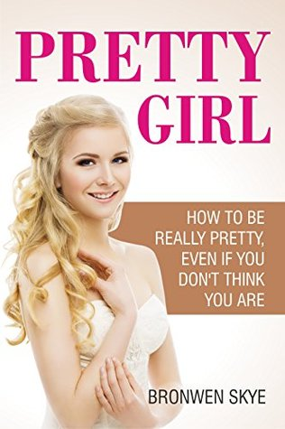 Pretty Girl: How To Be Really Pretty, Even If You Don't Think You Are