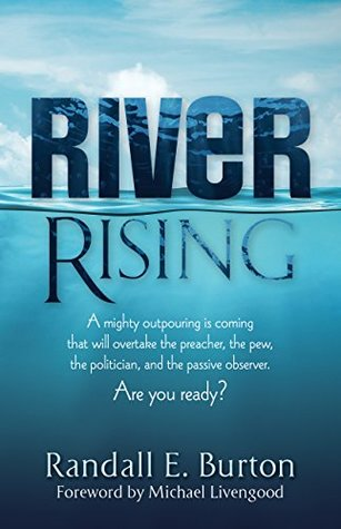 River Rising: A mighty outpouring is coming that will overtake the preacher, the pew, the politician, and the passive observer. Are you ready?