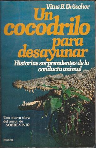 Un Cocodrilo Para Desayunar: Historias Sorprendentes De La Conducta Animal