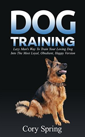 Dog Training: Lazy Man's Way To Train Your Loving Dog Into The Most Loyal, Obedient, Happpiest Version! - Training for an Obedient, Happy and Well Trained ... Dog, Housetraining Puppy Book 1)