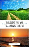 Journaling Your Way to a Legendary Lifestyle: How to Improve Your Life by Getting Things Done, Growing Your Passion and Unlocking Your Creativity (Legendary Lifestyle Series Book 2)