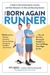 The Born Again Runner: A Guide to Overcoming Excuses, Injuries, and Other Obstacles—for New and Returning Runners