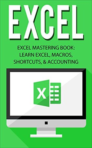 Excel: Excel Mastering Book: Learn Excel, Macros, Shortcuts, and Accounting