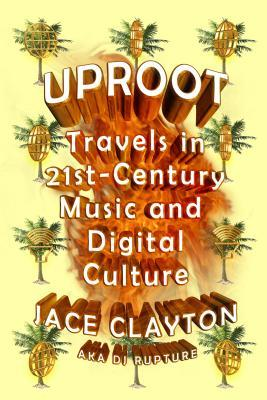Uproot: Travels in 21st-Century Music and Digital Culture by Jace Clayton (cover art)